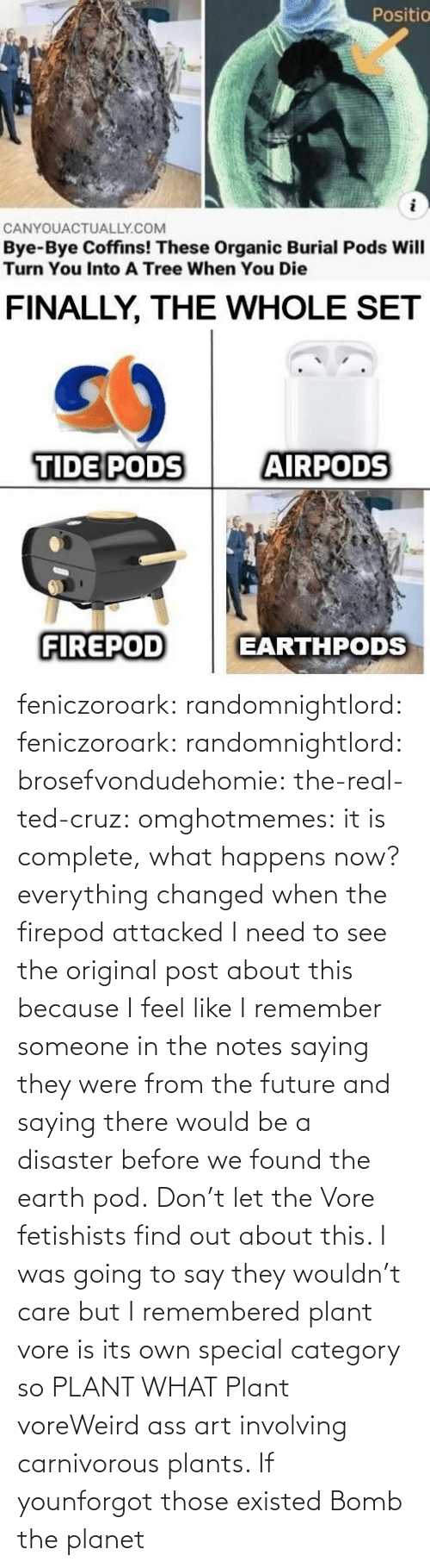 Would Be: feniczoroark:  randomnightlord:  feniczoroark:  randomnightlord:  brosefvondudehomie: the-real-ted-cruz:  omghotmemes: it is complete, what happens now? everything changed when the firepod attacked    I need to see the original post about this because I feel like I remember someone in the notes saying they were from the future and saying there would be a disaster before we found the earth pod.    Don't let the Vore fetishists find out about this.    I was going to say they wouldn't care but I remembered plant vore is its own special category so   PLANT WHAT   Plant voreWeird ass art involving carnivorous plants. If younforgot those existed   Bomb the planet