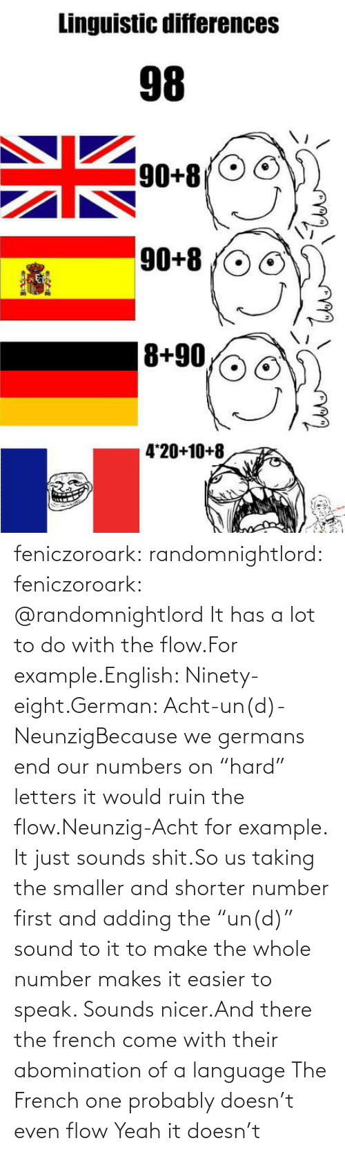 "letters: feniczoroark:  randomnightlord:  feniczoroark:  @randomnightlord    It has a lot to do with the flow.For example.English: Ninety-eight.German: Acht-un(d)-NeunzigBecause we germans end our numbers on ""hard"" letters it would ruin the flow.Neunzig-Acht for example. It just sounds shit.So us taking the smaller and shorter number first and adding the ""un(d)"" sound to it to make the whole number makes it easier to speak. Sounds nicer.And there the french come with their abomination of a language    The French one probably doesn't even flow   Yeah it doesn't"