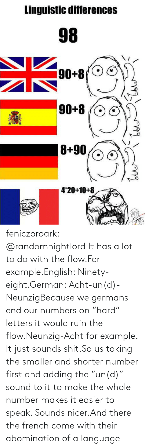 "letters: feniczoroark:  @randomnightlord    It has a lot to do with the flow.For example.English: Ninety-eight.German: Acht-un(d)-NeunzigBecause we germans end our numbers on ""hard"" letters it would ruin the flow.Neunzig-Acht for example. It just sounds shit.So us taking the smaller and shorter number first and adding the ""un(d)"" sound to it to make the whole number makes it easier to speak. Sounds nicer.And there the french come with their abomination of a language"