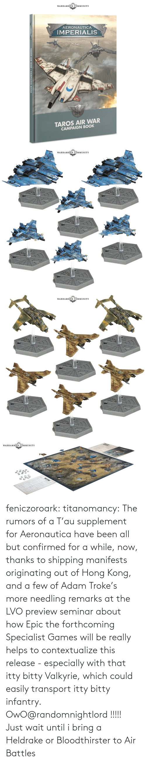 Hong Kong: feniczoroark:  titanomancy:  The rumors of a T'au supplement for Aeronautica have been all but confirmed for a while, now, thanks to shipping manifests originating out of Hong Kong, and a few of Adam Troke's more needling remarks at the LVO preview seminar about how Epic the forthcoming Specialist Games will be really helps to contextualize this release - especially with that itty bitty Valkyrie, which could easily transport itty bitty infantry.   OwO@randomnightlord !!!!!   Just wait until i bring a Heldrake or Bloodthirster to Air Battles