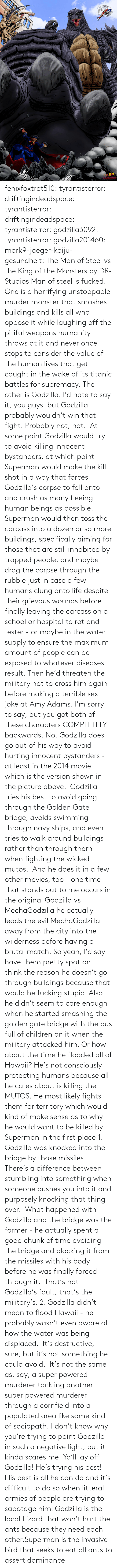 Pitiful: fenixfoxtrot510:  tyrantisterror: driftingindeadspace:  tyrantisterror:  driftingindeadspace:  tyrantisterror:  godzilla3092:  tyrantisterror:  godzilla201460:  mark9-jaeger-kaiju-gesundheit:  The Man of Steel vs the King of the Monsters by DR-Studios  Man of steel is fucked.  One is a horrifying unstoppable murder monster that smashes buildings and kills all who oppose it while laughing off the pitiful weapons humanity throws at it and never once stops to consider the value of the human lives that get caught in the wake of its titanic battles for supremacy. The other is Godzilla.  I'd hate to say it, you guys, but Godzilla probably wouldn't win that fight.  Probably not, not.  At some point Godzilla would try to avoid killing innocent bystanders, at which point Superman would make the kill shot in a way that forces Godzilla's corpse to fall onto and crush as many fleeing human beings as possible.  Superman would then toss the carcass into a dozen or so more buildings, specifically aiming for those that are still inhabited by trapped people, and maybe drag the corpse through the rubble just in case a few humans clung onto life despite their grievous wounds before finally leaving the carcass on a school or hospital to rot and fester - or maybe in the water supply to ensure the maximum amount of people can be exposed to whatever diseases result. Then he'd threaten the military not to cross him again before making a terrible sex joke at Amy Adams.  I'm sorry to say, but you got both of these characters COMPLETELY backwards.  No, Godzilla does go out of his way to avoid hurting innocent bystanders - at least in the 2014 movie, which is the version shown in the picture above.  Godzilla tries his best to avoid going through the Golden Gate bridge, avoids swimming through navy ships, and even tries to walk around buildings rather than through them when fighting the wicked mutos.  And he does it in a few other movies, too - one time that stands out to me occurs in the original Godzilla vs. MechaGodzilla he actually leads the evil MechaGodzilla away from the city into the wilderness before having a brutal match. So yeah, I'd say I have them pretty spot on.  I think the reason he doesn't go through buildings because that would be fucking stupid. Also he didn't seem to care enough when he started smashing the golden gate bridge with the bus full of children on it when the military attacked him. Or how about the time he flooded all of Hawaii? He's not consciously protecting humans because all he cares about is killing the MUTOS. He most likely fights them for territory which would kind of make sense as to why he would want to be killed by Superman in the first place  1. Godzilla was knocked into the bridge by those missiles.  There's a difference between stumbling into something when someone pushes you into it and purposely knocking that thing over.  What happened with Godzilla and the bridge was the former - he actually spent a good chunk of time avoiding the bridge and blocking it from the missiles with his body before he was finally forced through it.  That's not Godzilla's fault, that's the military's. 2. Godzilla didn't mean to flood Hawaii - he probably wasn't even aware of how the water was being displaced.  It's destructive, sure, but it's not something he could avoid.  It's not the same as, say, a super powered murderer tackling another super powered murderer through a cornfield into a populated area like some kind of sociopath. I don't know why you're trying to paint Godzilla in such a negative light, but it kinda scares me.    Ya'll lay off Godzilla! He's trying his best! His best is all he can do and it's difficult to do so when litteral armies of people are trying to sabotage him!   Godzilla is the local Lizard that won't hurt the ants because they need each other.Superman is the invasive bird that seeks to eat all ants to assert dominance