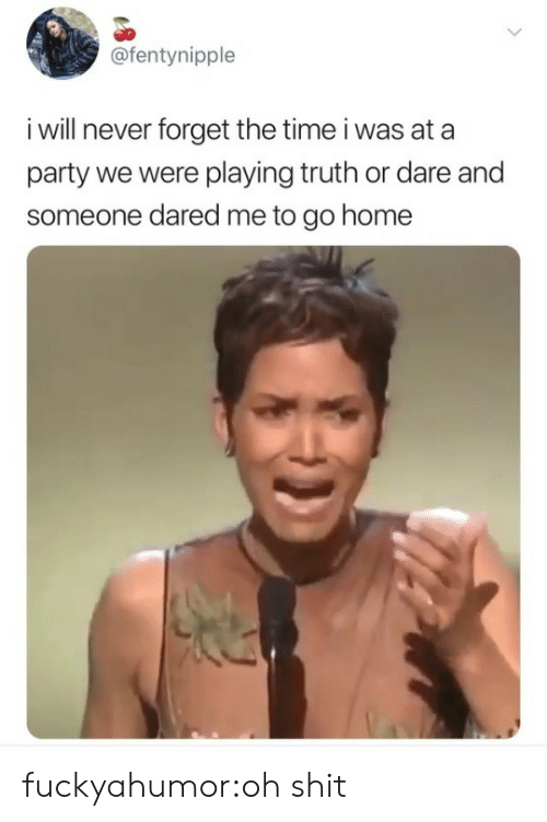 to-go-home: @fentynipple  i will never forget the time i was at a  party we were playing truth or dare and  someone dared me to go home fuckyahumor:oh shit