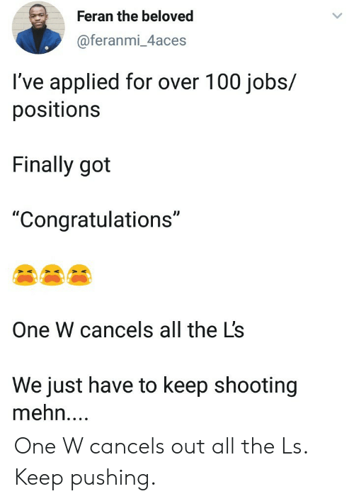 "Congratulations, Jobs, and All The: Feran the beloved  @feranmi_4aces  I've applied for over 100 jobs/  positions  Finally got  ""Congratulations""  One W cancels all the L's  We just have to keep shooting  mehn.... One W cancels out all the Ls. Keep pushing."