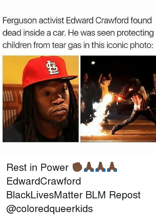 Black Lives Matter, Children, and Memes: Ferguson activist Edward Crawford found  dead inside a car. He was seen protecting  children from tear gas in this iconic photo: Rest in Power ✊🏿🙏🏿🙏🏿🙏🏿 EdwardCrawford BlackLivesMatter BLM Repost @coloredqueerkids