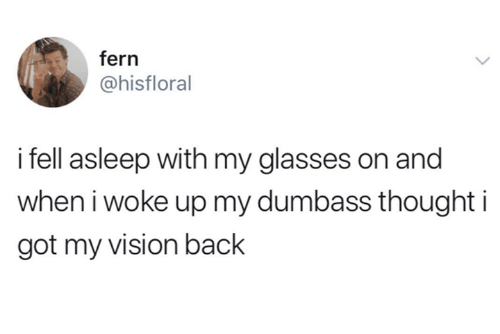 Vision, Glasses, and Humans of Tumblr: fern  @hisfloral  i fell asleep with my glasses on and  when i woke up my dumbass thought i  got my vision back