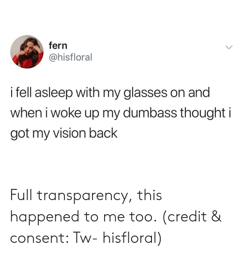 This Happened To Me: fern  @hisfloral  i fell asleep with my glasses on and  when iwoke up my dumbass thought i  got my vision back Full transparency, this happened to me too. (credit & consent: Tw- hisfloral)