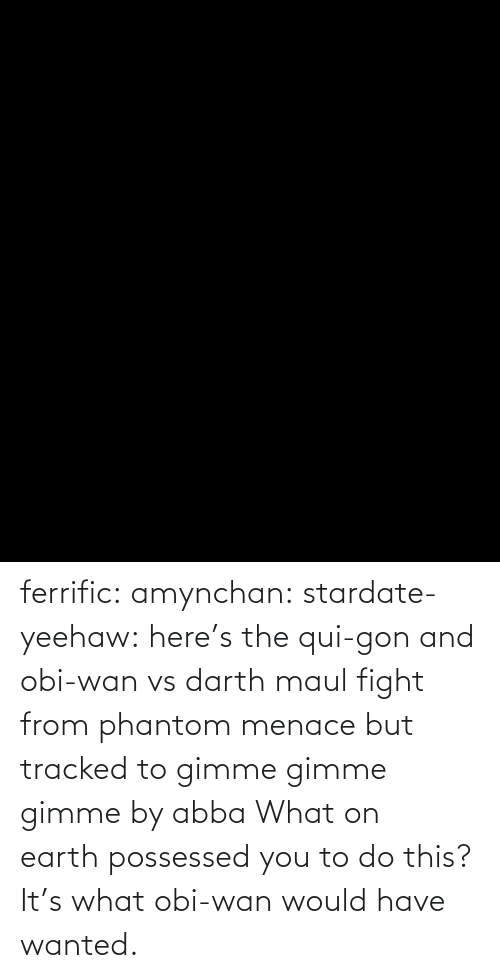 gon: ferrific:  amynchan:  stardate-yeehaw: here's the qui-gon and obi-wan vs darth maul fight from phantom menace but tracked to gimme gimme gimme by abba What on earth possessed you to do this?    It's what obi-wan would have wanted.