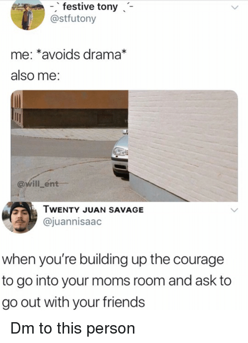 Friends, Memes, and Moms: -, festive tony -  @stfutony  me: *avoids drama*  also me  @will_ent  WENTY JUAN SAVAGE  @juannisaac  when you're building up the courage  to go into your moms room and ask to  go out with your friends Dm to this person