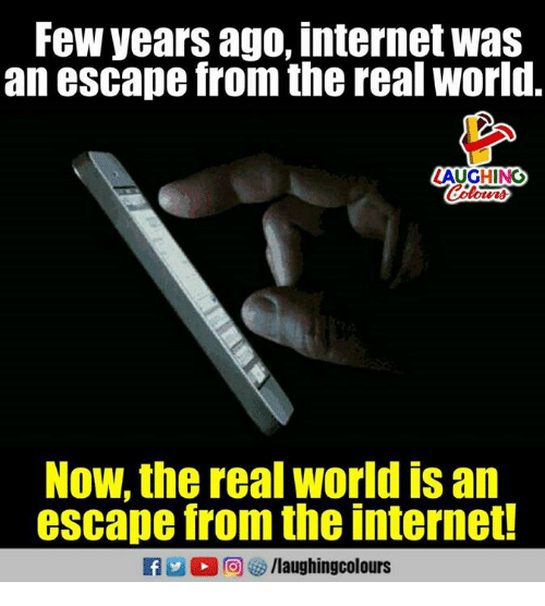 Internet, The Real, and World: Few years ago, internet was  an escape from the real world.  AUGHING  Now, the real world is an  escape from the internet!