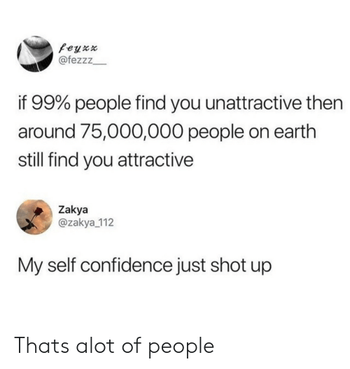 alot: feyx  @fezzz  if 99% people find you unattractive then  around 75,000,000 people on earth  still find you attractive  Zakya  @zakya 112  My self confidence just shot up Thats alot of people