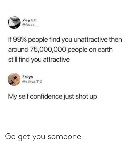Confidence, Earth, and You: @fezzz  if 99% people find you unattractive then  around 75,000,000 people on earth  still find you attractive  Zakya  @zakya 112  My self confidence just shot up Go get you someone