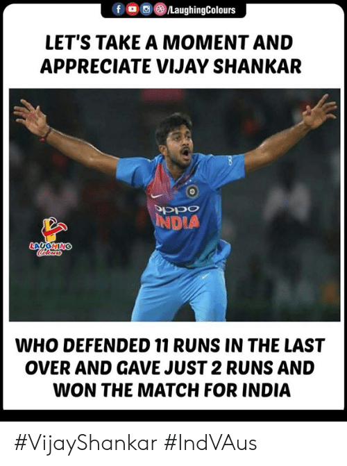 Appreciate, India, and Match: FG ,()/LaughingColours  LET'S TAKE A MOMENT AND  APPRECIATE VIJAY SHANKAR  Sppo  NDIA  WHO DEFENDED 11 RUNS IN THE LAST  OVER AND GAVE JUST 2 RUNS AND  WON THE MATCH FOR INDIA #VijayShankar #IndVAus