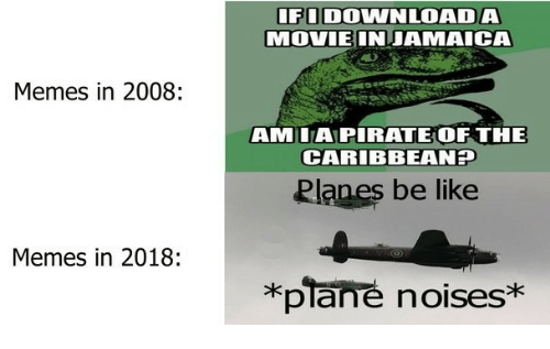 Be Like, Memes, and Pirate: FI DOWNLOADA  MOVIEINJAMAICA  Memes in 2008:  AMIA PIRATE OF THE  CARIBBEANT  Planes be like  Memes in 2018:  *plane noises*