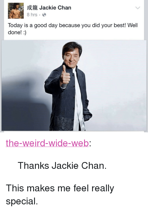 "Jackie Chan, Tumblr, and Weird: fi Jackie Chan  8 hrse  Today is a good day because you did your best! Well  done!:) <p><a class=""tumblr_blog"" href=""http://the-weird-wide-web.tumblr.com/post/129532320955"">the-weird-wide-web</a>:</p><blockquote> <p>Thanks Jackie Chan.</p> </blockquote>  <p>This makes me feel really special.</p>"