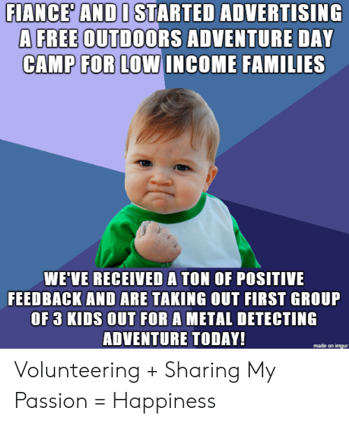 camp: FIANCE' AND I STARTED ADVERTISING  A FREE OUTDOORS ADVENTURE DAY  CAMP FOR LOW INCOME FAMILIES  WE'VE RECEIVED A TON OF POSITIVE  FEEDBACK AND ARE TAKING OUT FIRST GROUP  OF 3 KIDS OUT FOR A METAL DETECTING  ADVENTURE TODAY!  made on imqur Volunteering + Sharing My Passion = Happiness