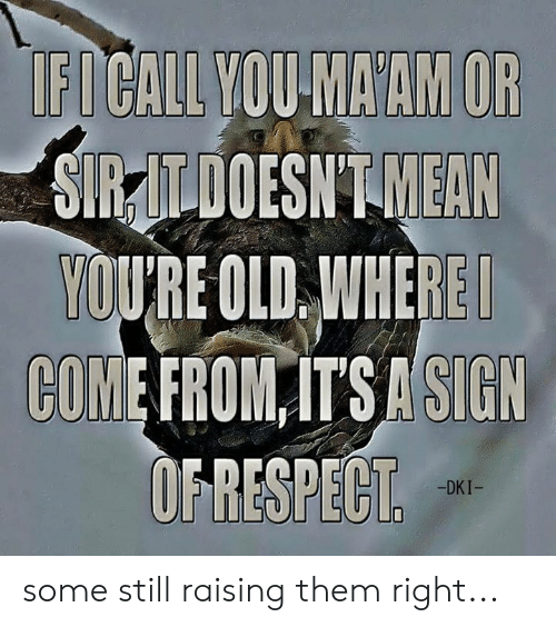 Memes, Old, and 🤖: FICALL VOU MAAM OR  SIRZILDOESNTMEAN  QUİRE OLD.WNEREI  COME FROM ITS ASIGN  OFRESPECT  -DKI- some still raising them right...