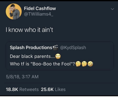 "boo boo: Fidel Cashflow  @TWilliams4  I know who it ain't  Splash Productions@KydSplash  Dear black parents...  Who tf is ""Boo-Boo the Fool""?  5/8/18, 3:17 AM  18.8K Retweets 25.6K Likes"