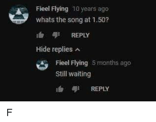 Memes, Waiting..., and 🤖: Fieel Flying 10 years ago  whats the song at 1.50?  ' 今1 REPLY  Hide repliesA  Fieel Flying 5 months ago  Still waiting  REPLY F