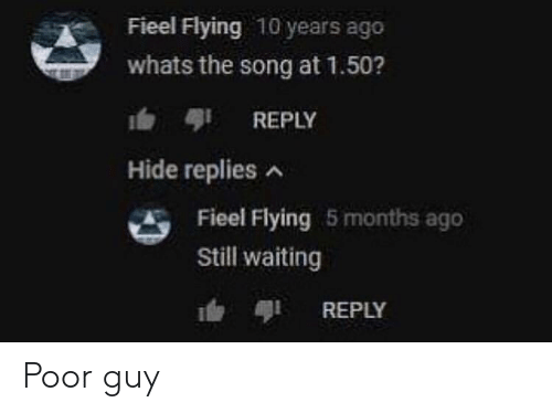 Poor Guy: Fieel Flying 10 years ago  whats the song at 1.50?  b REPLY  Hide replies  Fieel Flying 5 months ago  Still waiting  REPLY Poor guy