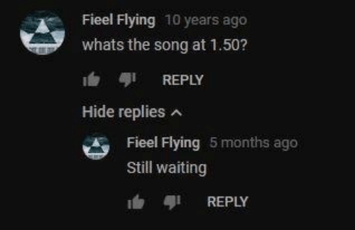 Waiting..., Song, and 10 Years: Fieel Flying 10 years ago  whats the song at 1.50?  REPLY  Hide replies  Fieel Flying 5 months ago  Still waiting  REPLY
