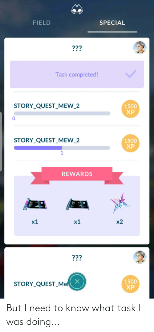 Quest, Mew, and Story: FIELD  SPECIAL  ???  Task completed!  1500  ХР  STORY_QUEST_MEW_2  0  1500  ХР  STORY_QUEST_MEW_2  REWARDS  х1  x2  х1  ???  1500  ХР  X  STORY_QUEST_Mel But I need to know what task I was doing...