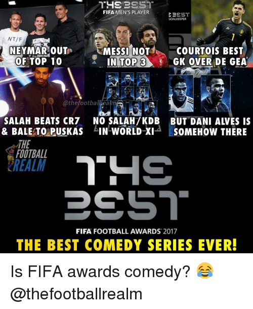 Fifa, Football, and Memes: FIFA MEN'S PLAYER  GOALKEEPER  NEYMAR OUTs  OF TOP 10  MESSI NOT  3  COURTOIS BEST  GK OVER DE GEA  @thefootball ealm  ▼ウ  SALAH BEATS CR7 NO SALAH7KDB BUT DANI ALVES IS  & BALE TO PUSKAS IN WORLD Xi SOMEHOW THERE  THE  FOOTBALL  FIFA FOOTBALL AWARDS 2017  THE BEST COMEDY SERIES EVER! Is FIFA awards comedy? 😂 @thefootballrealm