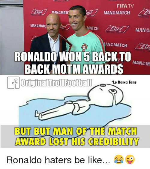Haters Be Like: FIFA TV  RONALDO WON 5 BACKO  BACK MOTMAWARDS  MAN DEM  Le Bara fans  BUT BUT MAN OF THE MATCH  AWARD LOST HIS CREDIBILITY Ronaldo haters be like... 😂😜