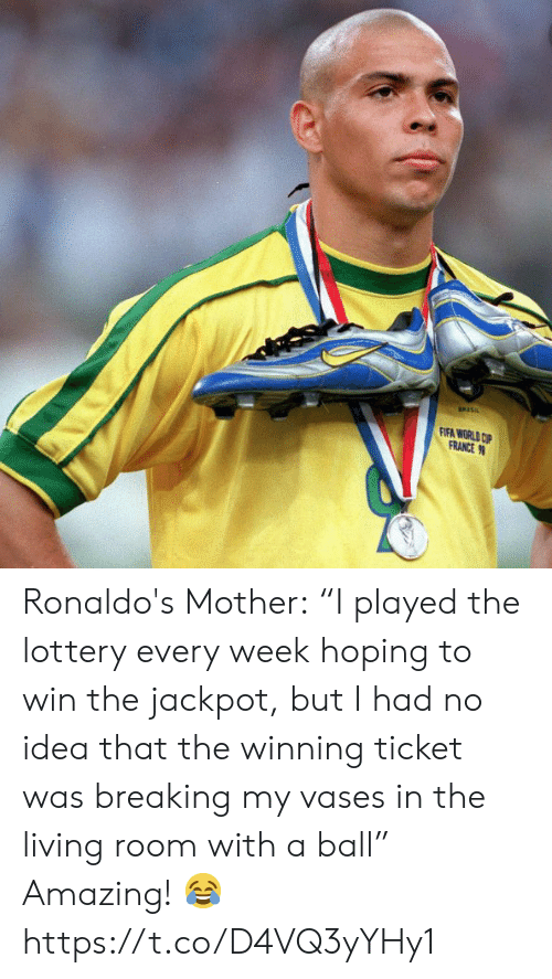 "Ticket: FIFA WORLD CP  FRANCE Ronaldo's Mother:  ""I played the lottery every week hoping to win the jackpot, but I had no idea that the winning ticket was breaking my vases in the living room with a ball""  Amazing! ? https://t.co/D4VQ3yYHy1"