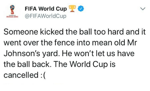 Fifa, World Cup, and Fifa World Cup: FIFA World Cup  @FIFAWorldCup  RUSSIA 208  Someone kicked the ball too hard and it  went over the fence into mean old Mr  Johnson's yard. He won't let us have  the ball back. The World Cup is  cancelled:(