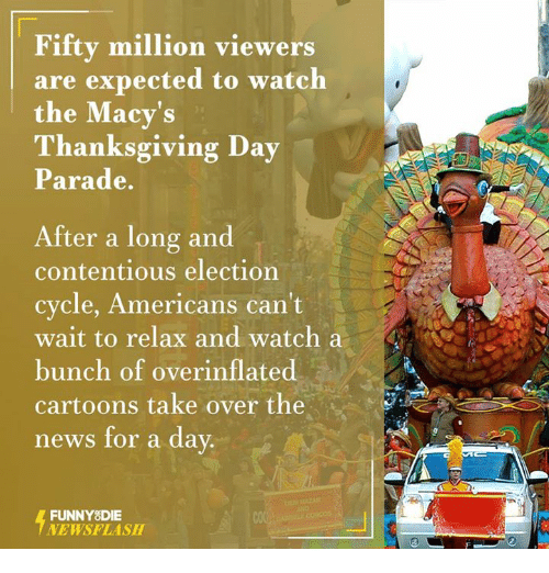Dank, Cartoon, and Cartoons: Fifty million viewers  are expected to watch  the Macy's  Thanksgiving Day  Parade.  After a long and  contentious election  cycle, Americans can't  wait to relax and watch a  bunch of overinflated  cartoons take over the  news for a day.  FUNNY DIE  NEWSFLASH