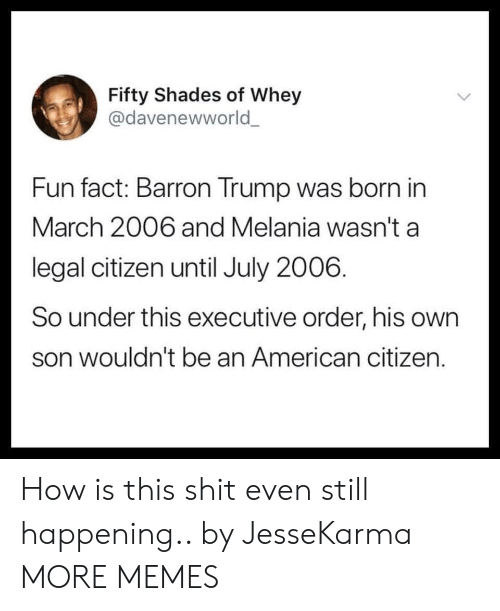 Dank, Memes, and Shit: Fifty Shades of Whey  @davenewworld  Fun fact: Barron Trump was born in  March 2006 and Melania wasn't a  legal citizen until July 2006.  So under this executive order, his own  son wouldn't be an American citizen. How is this shit even still happening.. by JesseKarma MORE MEMES