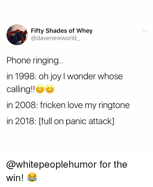Ringtone: Fifty Shades of Whey  @davenewworld  Phone ringing  in 1998: oh joy I wonder whose  calling!! e  in 2008: fricken love my ringtone  in 2018: [full on panic attack] @whitepeoplehumor for the win! 😂