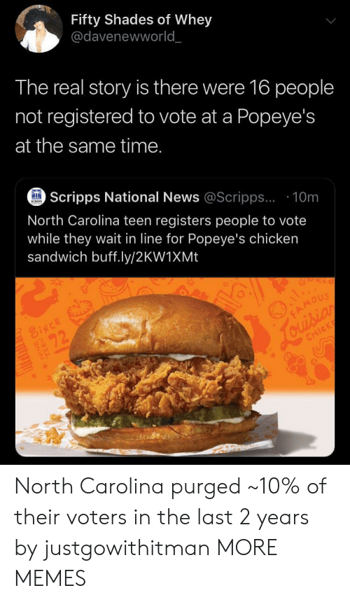 Dank, Memes, and News: Fifty Shades of Whey  @davenewworld  The real story is there were 16 people  not registered to vote at a Popeye's  at the same time.  Scripps National News @Scripps.. 10m  SCHPPS  North Carolina teen registers people to vote  while they wait in line for Popeye's chicken  sandwich buff.ly/2KW1XM.  SINCE  FAMOUS  Jouision  22  CHICK North Carolina purged ~10% of their voters in the last 2 years by justgowithitman MORE MEMES