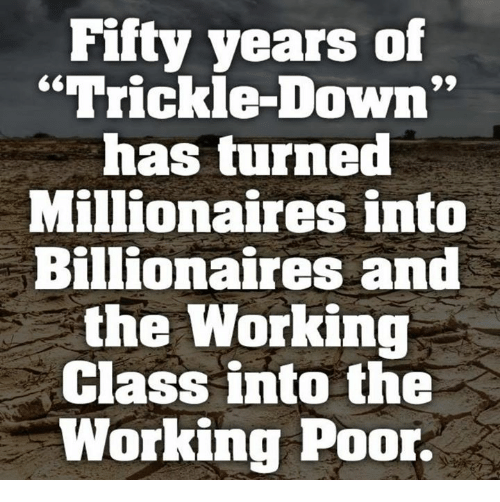 """Working, Class, and Down: Fifty years of  """"Trickle-Down  has turned  Millionaires into  Billionaires and  the Working  Class into the  Working Poor."""