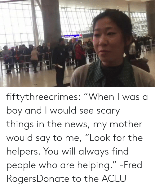 "fred rogers: fiftythreecrimes:  ""When I was a boy and I would see scary things in  the news, my mother would say to me, ""Look for the helpers. You will  always find people who are helping."" -Fred RogersDonate to the ACLU"