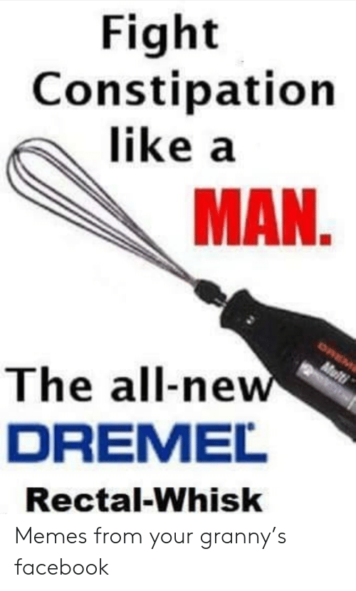 granny: Fight  Constipation  like a  MAN.  OREM  Multi  The all-new  DREMEL  Rectal-Whisk Memes from your granny's facebook