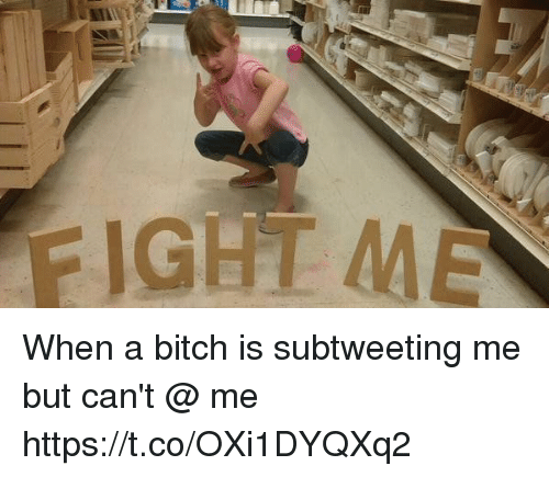 Bitch, Girl Memes, and Fight: FIGHT ME When a bitch is subtweeting me but can't @ me https://t.co/OXi1DYQXq2