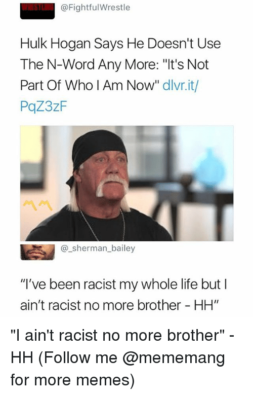 "Hulk Hogan, Life, and Memes: @FightfulWrestle  Hulk Hogan Says He Doesn't Use  The N-Word Any More: ""It's Not  Part Of Who I Am Now"" dlvr.it/  PqZ3zF  @_sherman_bailey  ""I've been racist my whole life but I  ain't racist no more brother - HH"" ""I ain't racist no more brother"" - HH (Follow me @mememang for more memes)"