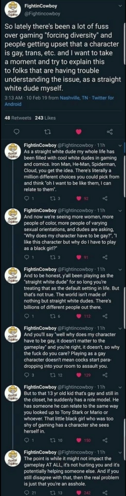 "Billions: FightinCowboy  RewTIN  Cefoy  @Fightincowboy  So lately there's been a lot of fuss  over gaming ""forcing diversity"" and  people getting upset that a character  is gay, trans, etc. and I want to take  a moment and try to explain this  to folks that are having trouble  understanding the issue, as a straight  white dude myself.  3:13 AM 10 Feb 19 from Nashville, TN Twitter for  Android  48 Retweets 243 Likes  FightinCowboy @Fightincowboy 11h  As a straight white dude my whole life has  been filled with cool white dudes in gaming  and comics. Iron Man, He-Man, Spiderman,  Cloud, you get the idea. There's literally a  million different choices you could pick from  and think ""oh I want to be like them, I can  ANTIN  Cooy  relate to them"".  ti 3  92  FightinCowboy @Fightincowboy 11h  And now we're seeing more women, more  people of color, more people of varying  sexual orientations, and dudes are asking  ""Why does my character have to be gay?"", ""I  like this character but why do I have to play  as a black girl?  ANTIN  CofoBoy  9 1  ti 3  91  FightinCowboy @Fightincowboy 11h  And to be honest, y'all been playing as the  ""straight white dude for so long you're  treating that as the default setting in life. But  that's not true. The world isn't made of  RNTIN  CopOBoY  nothing but straight white dudes. There's  billions of different people out there.  1  ti 6  112  FightinCowboy @Fightincowboy 11h  And you'll say well why does my character  have to be gay, it doesn't matter to the  gameplay"" and you're right, it doesn't, so why  the fuck do you care? Playing as a gay  character doesn't mean cocks start para-  dropping into your room to assault you  ANTIN  cofeo  3  ti 12  129  FightinCowboy @Fightincowboy 11h  But to that 13 yr old kid that's gay and still in  the closet, he suddenly has a role model. He  has someone he can relate to the same way  you looked up to Tony Stark or Mario or  whoever. That little black girl who was too  shy of gaming has a character she sees  herself in  AANTIN  Cojso  9 1  t 10  150  FightinCowboy @Fightincowboy 11h  The point is while it might not impact the  gameplay AT ALL, it's not hurting you and it's  potentially helping someone else. And if you  still disagree with that, then the real problem  is just that you're an asshole.  AeNTIN  Cofeso  21  ti 13  242"