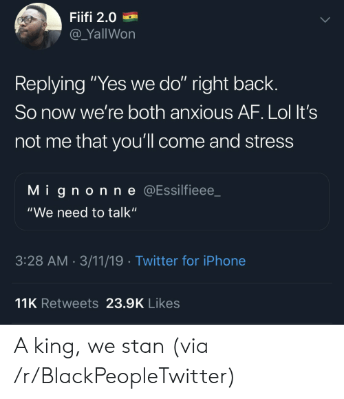 "Af, Blackpeopletwitter, and Iphone: Fiifi 2.0  @_YallWon  Replying ""Yes we do"" right back.  So now we're both anxious AF. Lol It's  not me that you'll come and stress  Mignonne @Essilfieee_  ""We need to talk""  3:28 AM 3/11/19 Twitter for iPhone  11K Retweets 23.9K Likes A king, we stan (via /r/BlackPeopleTwitter)"
