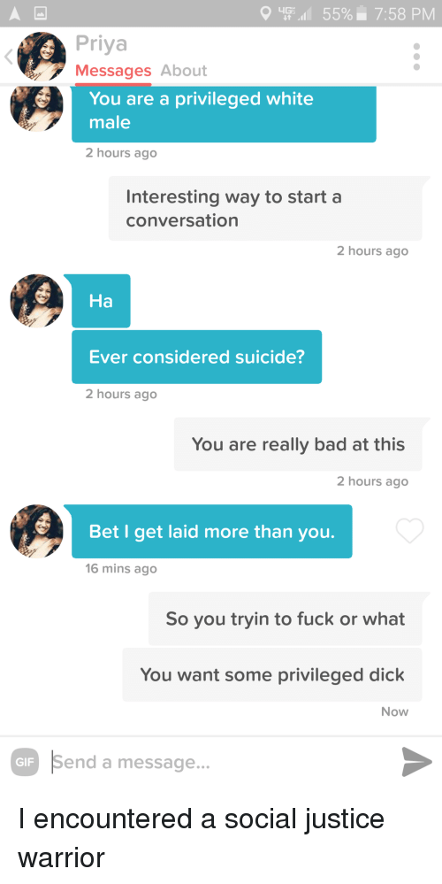 Bad, Dick, and Fuck: 'Fil 55%. 7:58 PM  Priya  Messages About  You are a privileged white  male  2 hours ago  Interesting way to start a  conversation  2 hours ago  На  Ever considered suicide?  2 hours ago  You are really bad at this  2 hours ago  Bet I get laid more than youu.  16 mins ago  So you tryin to fuck or what  You want some privileged dick  Now  Send a message... I encountered a social justice warrior