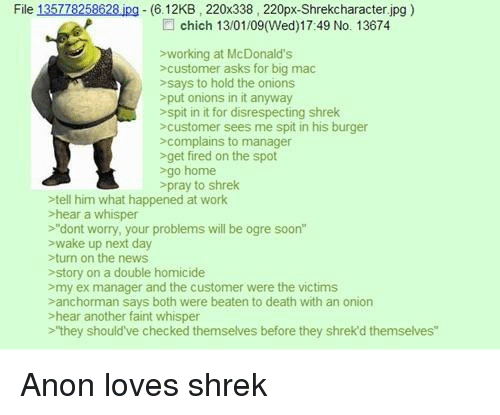 """McDonalds, News, and Shrek: File 135778258628 ipg  (6.12KB, 220x338, 220px-Shrekcharacter.jpg)  chich 13/01/09(Wed)17:49 No. 13674  sworking at McDonald's  >customer asks for big mac  >says to hold the onions  >put onions in it anyway  >spit in it for disrespecting shrek  scustomer sees me spit in his burger  >complains to manager  >get fired on the spot  sgo home  pray to shrek  tell him what happened at work  hear a whisper  >""""dont worry, your problems will be ogre soon""""  wake up next day  >turn on the news  story on a double homicide  >my ex manager and the customer were the victims  sanchorman says both were beaten to death with an onion  Phear another faint whisper  >""""they should've checked themselves before they shrek'd themselves"""