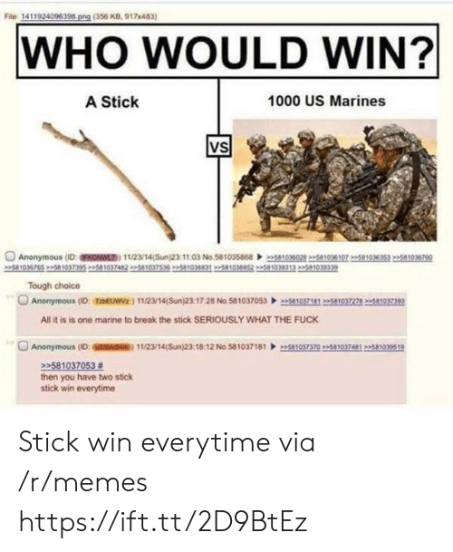 Memes, Anonymous, and Break: File 1411924096398 png (356 KB, 917x483)  WHO WOULD WIN?  A Stick  1000 US Marines  VS  Anonymous (D:FKONWL) 11/23/14(Sun)23.1103 No.58103586803028 2258103610751035353 22581036760  5810  Tough choice  Anonymous (ID: TzbEUWVz) 112/14(Sun)23:17:28 No.5810370530371812510372782581037393  All it is is one marine to break the stick SERIOUSLY WHAT THE FUCK  O Anonymous (ID: SSM) 11/23/14(Sun)23:18:12 No 58103718110370235810374812581939519  22581037053 #  then you have two stick  stick win everytime Stick win everytime via /r/memes https://ift.tt/2D9BtEz