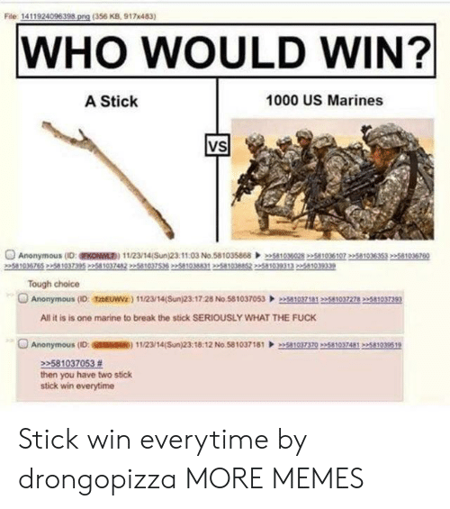 Dank, Memes, and Target: File 1411924096398 png (356 KB, 917x483)  WHO WOULD WIN?  A Stick  1000 US Marines  VS  Anonymous (D:FKONWL) 11/23/14(Sun)23.1103 No.58103586803028 2258103610751035353 22581036760  5810  Tough choice  Anonymous (ID: TzbEUWVz) 112/14(Sun)23:17:28 No.5810370530371812510372782581037393  All it is is one marine to break the stick SERIOUSLY WHAT THE FUCK  O Anonymous (ID: SSM) 11/23/14(Sun)23:18:12 No 58103718110370235810374812581939519  22581037053 #  then you have two stick  stick win everytime Stick win everytime by drongopizza MORE MEMES