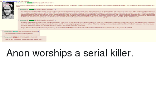 4chan, Comfortable, and Feminism: File: 646-c7 1fffdcd5e70be4867af).jpg (9 KB, 146x200)  Anonymous (ID: DiRACAQP 09/15/18(Sat)22:11:06 No.6446567  As one of the most prolific serial killers who ever lived, Ted Bundy is a man to be admired, even worshiped. The fact that he was able to kill as many women as he did, a body count that possibly numbers in the hundreds, is more than enough to merit inclusion in this great Hall of  Heroes  women as  Anonymous (ID: ORACAD)雪09/15/18(Sat)22:11:50 No.6446570  The abolition of all patriarchal restriction on female behavior, including socially enforced universal monogamy, has revealed the vicious, shallow, materialistic and one-dimensional nature of the human female; women reserve all their hatred and scorn for low status males  who are subject to lookist discrimination and social Darwinism, while only demanding egalitarianism when it suits their agenda. Therefore, it is the opinion of this entire forum, that women deserve whatever they have coming to them, even to be killed in the most brutal  manner imaginable and in large numbers. Unlike other men who kill women serially, what makes Ted Bundy such a role model and object of admiration was his ability to use his natural good looks to seduce women, then kill them afterwards. He used what women crave  the most as a weapon against them. There are many men who envy a good-looking man's ability to effortlessly walk up to a woman, take her to a secluded location without arousing any suspicion, and then snap her neck with his bare hands or split her skull open with a  blunt instrument. Other killers, like Gary Ridgeway, were physically repulsive and actively shunned by the opposite sex because of it; however, they got around this by going after the lowest kind of prostitute, the drug-addicted streetwalker  嚣  most as a weapon against the ary Ridgeway, were pysicaly  Anonymous (ID: DIRACAQP09/15/18(Sat)22:12:24 No.6446573  Even though Ted Bundy killed hundreds of women across the cont