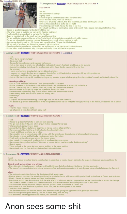 "4chan, Apparently, and Asian: File: hooka ipg (86 KB, 620x465)  Anonymous (ID: akBunFLO) 10/28/14(Tue)23:29:45 No.576373696  Story time /bi/  >be me  >be sophomore in college  >spring break  decide to go to San Francisco with a few of my bros  >I had this one buddy, we'll call him Dave  >Dave was a fucking wildcard, this dude would do just about anything for a laugh  >In San Francisco after an awful red-eye flight  >Go clubbing every night, having the time of our lives  Eventually our trip was coming to a close, and we only had a couple more days left in San Fran  Decide to go clubbing again, for the third night in a row  >After a few hours of clubbing we were pretty freaking inebriated  >Finally decide to wander back to our hotel for the night  >Begin to stumble back to the hotel, having a great fucking time  We are suddenly approached by one a San Fran's finest, a frighteningly emaciated meth addict hooker  >We are not interested in acquiring vanareal diseases from a crack whore, continue to walk  >As we were about to walk by, this hooker said something that I'll never be able to forget  >""I'll bet each of you boys ten dollars that you can't shit on my face""  Dave immediately takes her up on the offer, me and the rest of my friends are too drunk to care  Hooker takes us all down to an alley, then proceeds to lay down with her face upwards  Anonymous (ID: ak8UhF LO) 10/28/14(Tue)23:30:33 No.5763738162576374049  >""Okay try to shit on my face""  >Dave goes first.  >Dave pulls his pants down and exposes his bare ass  >Just as he's about to pinch a log off onto this meth addict whore's forehead, she blows on his asshole  >Asshole immediately shrivels up like a dehydrated raisin, Dave literally can not shit on her face  >My turn next  stand over her face, knowing that my ten dollars is at stake  I squeeze my bowels like I've never squeezed them before, and I begin to feel a massive shit log stirring within me  I had gained confidence, this was my shining moment  >Just as I felt the tip of my shit touching the ring on my asshole, a great wind swept up from the prostitute's mouth and instantly closed the  gates of my sphincter  >Just as Dave had failed before me, I was unnsuccessful in my quest  >Hooker proceeds to do the same to each of my friends, not a single one of us can shit on her face  >Hooker collects sixty bucks, and we finish our journey back to the hotel defeated  >All of my friends and I quickly forget the experience, except for Dave  Dave becomes legitimately angy that he wasn't able to shit on the hooker's face  >Keeps talking about how much he wants his money back  whatever.gif  >Our plane leaves the next moming, so this night was our last in San Francisco  We decide to go around and eat dinner at the cheapest restaurant we can find (after losing our money to the hooker, we decided not to spend  >Find this nasty ""chinese"" buffet  >Eat a fuckton of food, tons of really spicy stuff  Anonymous (D: CKBUNFLO) 10/28/14(Tue)23:32:03 No.576374040  >Decide to go back to the hotel to chill and start packing  >We get back to the Hotel, and a look of pure malice crosses Dave's face  >""We're going to get our money back  >Apparently the chinese buffet was beginning to have a serious affect on Dave  >Dave runs out of the hotel to go find the hooker from the night before  >Friends and I have no choice but to follow  >Dave doubles over in stomach pain, still running with the feriocity and determination of a tigress hunting her prey  Dave begins to groan and fart loadly, running even faster than before  >Finally arrive at the alley where we met the hooker before  >Sure enough, the same meth head prostitute is stading at the same comer  >Dave groans through clenched teeth ""We want to try and shit on your face again, double or nothing""  >Hooker agrees  > Takes us back to the same place as before, and lays in the same position  >Dave stands over her face as I remain transfixed with anticipation  Anonymous (ID: akBUnFLO)  10/28/14(Tue)23:33: 13 No.576374230  Before the hooker even had time to purse her lips in preparation of closing Dave's sphincter, he began to release an unholy anal terror the  likes of which no man should ever witness  Dave lets out a defeaning warcry as legions of liquid shit spew forth from between his fiercly vibrating asscheeks  >The hooker's screams of utter terror slowly become muffled as legendary proportions of post-digested spicy asian buffet cover her face and  > The shit continues to flow forth as the floodgates of hell remain open  >Hooker attempts to protect her already scat-buried face with her hands, which are quickly pushed back by the force of Dave's anal explosion  Finally, Dave's ass slowly putters and flarps itself to sleep  >Dave turns around, bare ass quivering from the after affects of what can only be compared to a nuclear blast in order to assess the damage  >The Hooker is literally covered from head to toe in shit, with a smell reminiscient of the prison cells in Auschwitz  >She's not even moving anymore, she just lays still, put into shock by the force of Dave's shit  sDave tums to us with a serious expression on his face,bare ass still exposed to the breeze  >""Holy fuck I've killed her  The pavement around the hookers head is also drenched in shit, giving the appearence of a grotesque brown halo  >Dave quickly pulls his pants back up, and we all sprint away from the alley  >Still don't know what happened to that hooker, or if she even survived Anon sees some shit"