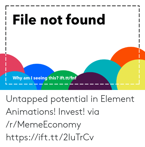 Invest, Element, and Via: File not found  Why am I seeing this? ift.tt/fnf Untapped potential in Element Animations! Invest! via /r/MemeEconomy https://ift.tt/2IuTrCv