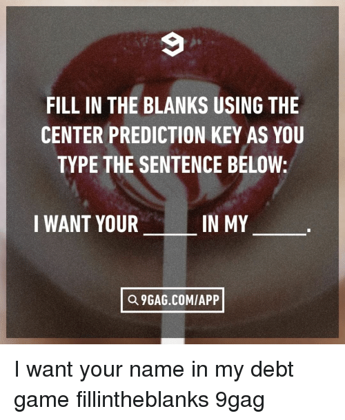9gag, Memes, and Game: FILL IN THE BLANKS USING THE  CENTER PREDICTION KEY AS YOU  TYPE THE SENTENCE BELOW:  I WANT YOUR  IN MY  Q 9GAG.COM/APP I want your name in my debt⠀ game fillintheblanks 9gag
