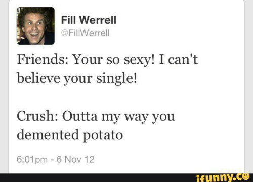 Crush, Friends, and Sexy: Fill Werrell  @FillWerrell  Friends: Your so sexy! I can't  believe your single!  Crush: Outta my way you  demented potato  6:01pm 6 Nov 12  funny