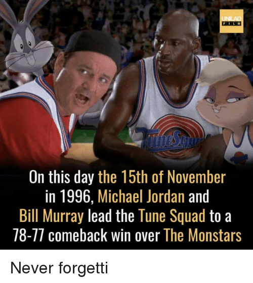 Funny, Michael Jordan, and Squad: FILM  On this day the 15th of November  in 1996, Michael Jordan and  Bill Murray lead the Tune Squad to a  78-77 comeback win over The Monstars